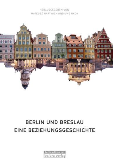 Berlin und Breslau. Eine Beziehungsgeschichte